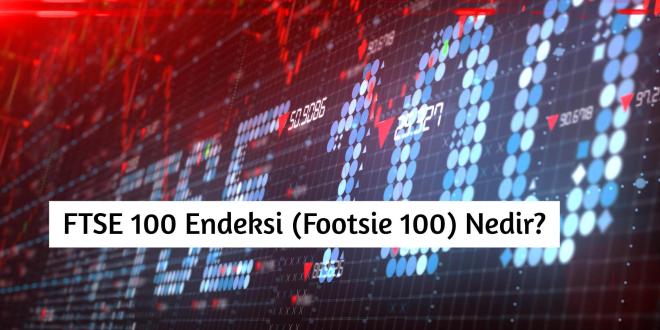FTSE 100 (Footsie 100) Londra Borsası Nedir